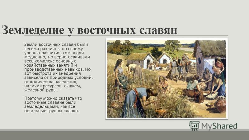 Земледелие у восточных славян Земли восточных славян были весьма различны по своему уровню развития, хотя люди медленно, но верно осваивали весь комплекс основных хозяйственных занятий и производственных навыков. Но вот быстрота их внедрения зависела