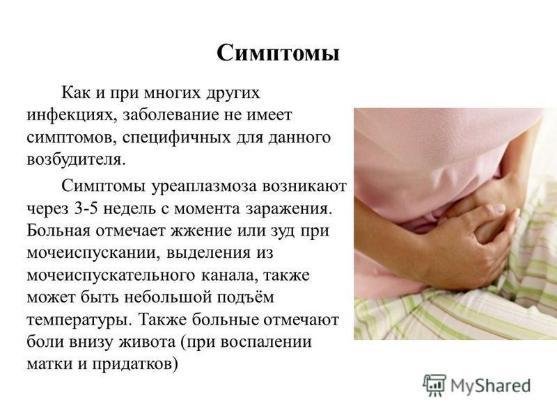 Симптомы Как и при многих других инфекциях, заболевание не имеет симптомов, специфичных для данного возбудителя. Симптомы уреаплазмоза возникают через 3-5 недель с момента заражения. Больная отмечает жжение или зуд при мочеиспускании, выделения из мо