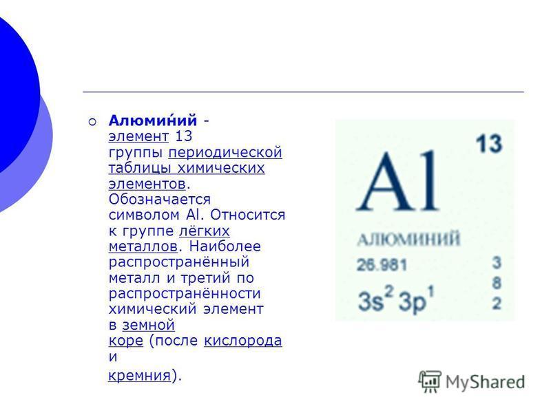 Алюми́нии - элемент 13 группы периодической таблицы химических элементов. Обозначается символом Al. Относится к группе лёгких металлов. Наиболее распространённый металл и третий по распространённости химический элемент в земной коре (после кислорода