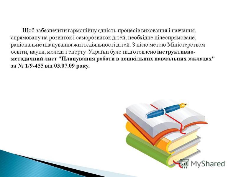 Щоб забезпечити гармонійну єдність процесів виховання і навчання, спрямовану на розвиток і саморозвиток дітей, необхідне цілеспрямоване, раціональне планування життєдіяльності дітей. З цією метою Міністерством освіти, науки, молоді і спорту Україн