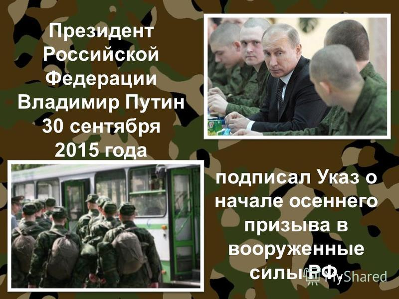 Президент Российской Федерации Владимир Путин 30 сентября 2015 года подписал Указ о начале осеннего призыва в вооруженные силы РФ.