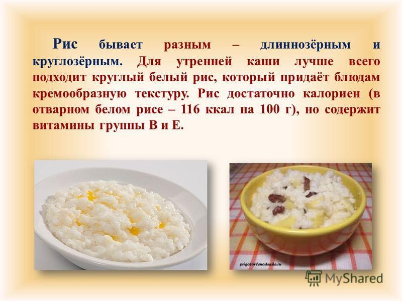 Рис бывает разным – длиннозёрным и круглозёрным. Для утренней каши лучше всего подходит круглый белый рис, который придаёт блюдам кремообразную текстуру. Рис достаточно калориен ( в отварном белом рисе – 116 ккал на 100 г ), но содержит витамины груп