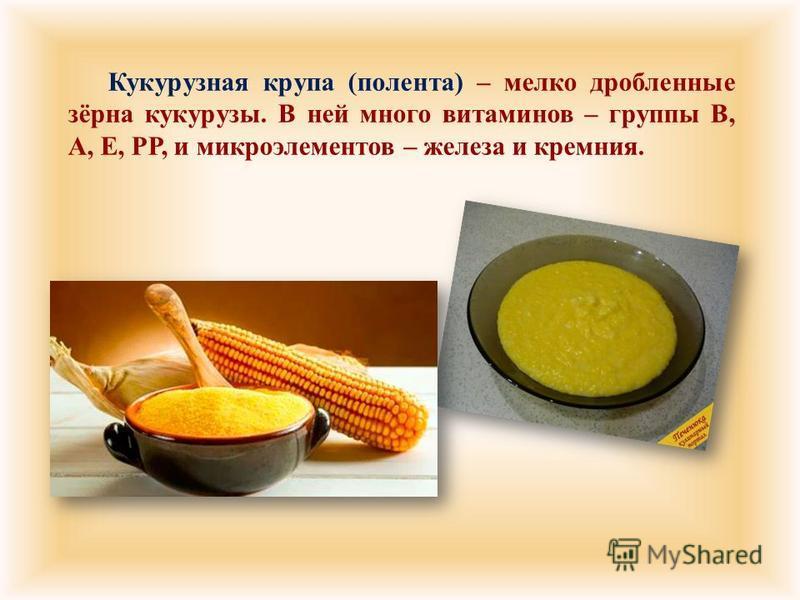 Кукурузная крупа ( полента ) – мелко дробленные зёрна кукурузы. В ней много витаминов – группы В, А, Е, РР, и микроэлементов – железа и кремния.