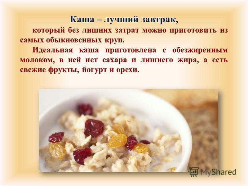Каша – лучший завтрак, который без лишних затрат можно приготовить из самых обыкновенных круп. Идеальная каша приготовлена с обезжиренным молоком, в ней нет сахара и лишнего жира, а есть свежие фрукты, йогурт и орехи.