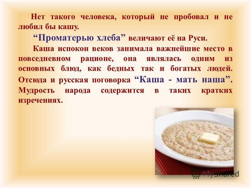 Нет такого человека, который не пробовал и не любил бы кашу. Проматерью хлеба величают её на Руси. Каша испокон веков занимала важнейшие место в повседневном рационе, она являлась одним из основных блюд, как бедных так и богатых людей. Отсюда и русск