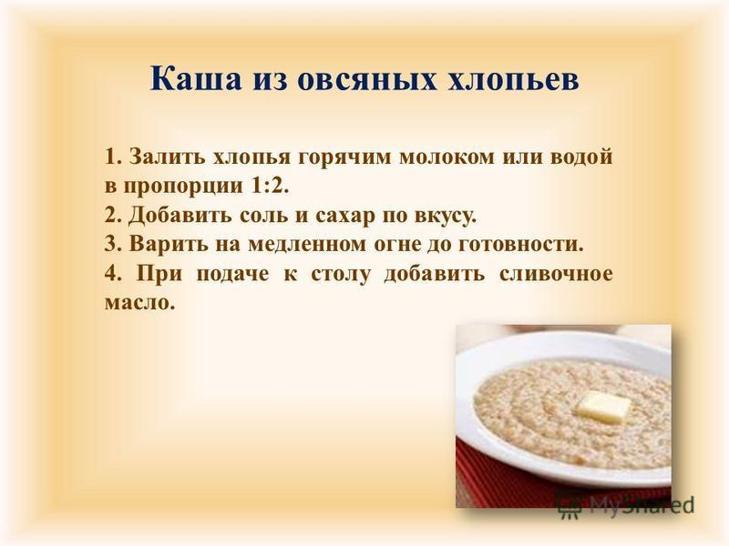 Каша из овсяных хлопьев 1. Залить хлопья горячим молоком или водой в пропорции 1:2. 2. Добавить соль и сахар по вкусу. 3. Варить на медленном огне до готовности. 4. При подаче к столу добавить сливочное масло.
