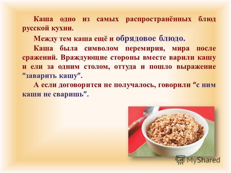 Каша одно из самых распространённых блюд русской кухни. Между тем каша ещё и обрядовое блюдо. Каша была символом перемирия, мира после сражений. Враждующие стороны вместе варили кашу и ели за одним столом, оттуда и пошло выражение заварить кашу. А ес