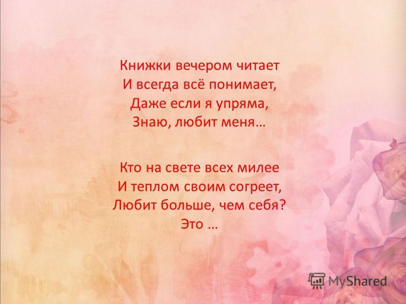 Книжки вечером читает И всегда всё понимает, Даже если я упряма, Знаю, любит меня… Кто на свете всех милее И теплом своим согреет, Любит больше, чем себя? Это …