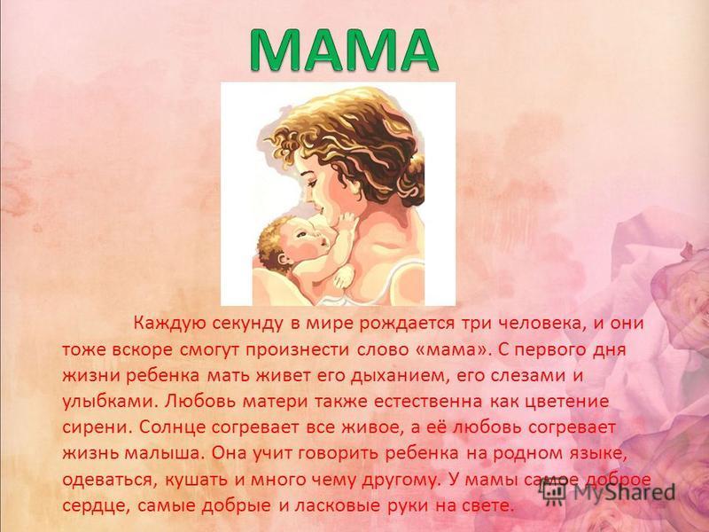 Каждую секунду в мире рождается три человека, и они тоже вскоре смогут произнести слово «мама». С первого дня жизни ребенка мать живет его дыханием, его слезами и улыбками. Любовь матери также естественна как цветение сирени. Солнце согревает все жив