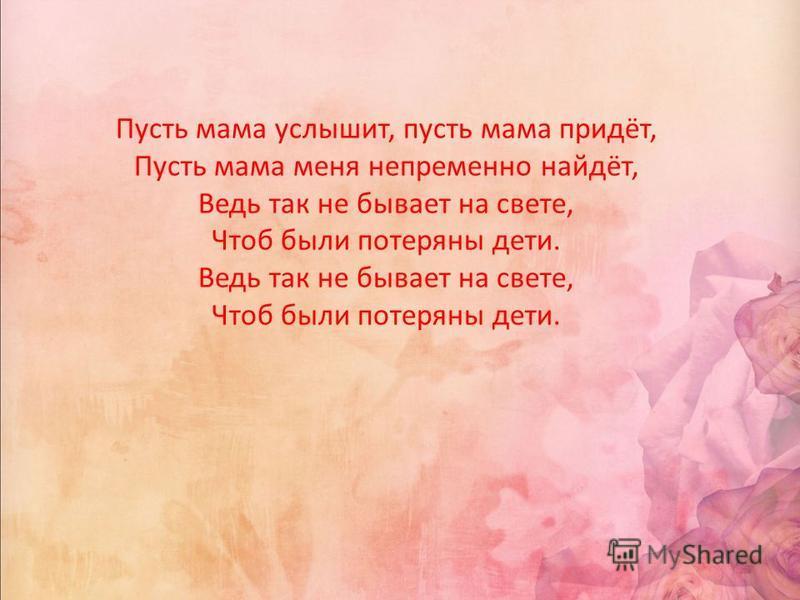 Пусть мама услышит, пусть мама придёт, Пусть мама меня непременно найдёт, Ведь так не бывает на свете, Чтоб были потеряны дети. Ведь так не бывает на свете, Чтоб были потеряны дети.