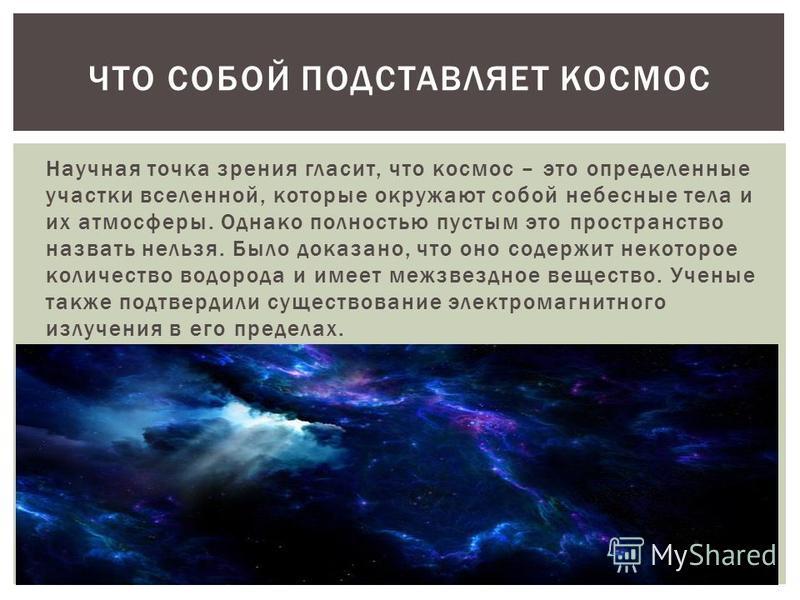 Научная точка зрения гласит, что космос – это определенные участки вселенной, которые окружают собой небесные тела и их атмосферы. Однако полностью пустым это пространство назвать нельзя. Было доказано, что оно содержит некоторое количество водорода