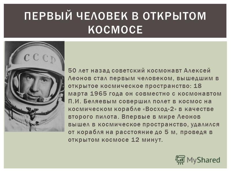 50 лет назад советский космонавт Алексей Леонов стал первым человеком, вышедшим в открытое космическое пространство: 18 марта 1965 года он совместно с космонавтом П.И. Беляевым совершил полет в космос на космическом корабле «Восход-2» в качестве втор