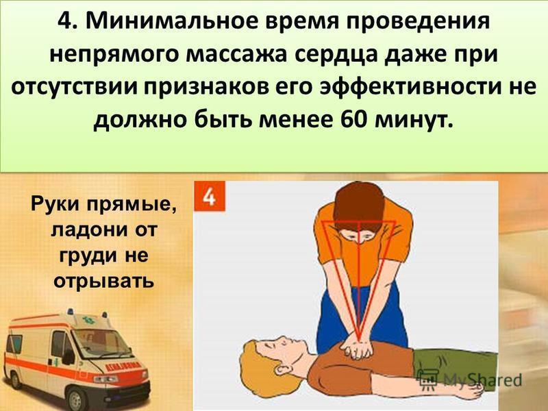 4. Минимальное время проведения непрямого массажа сердца даже при отсутствии признаков его эффективности не должно быть менее 60 минут. Руки прямые, ладони от груди не отрывать