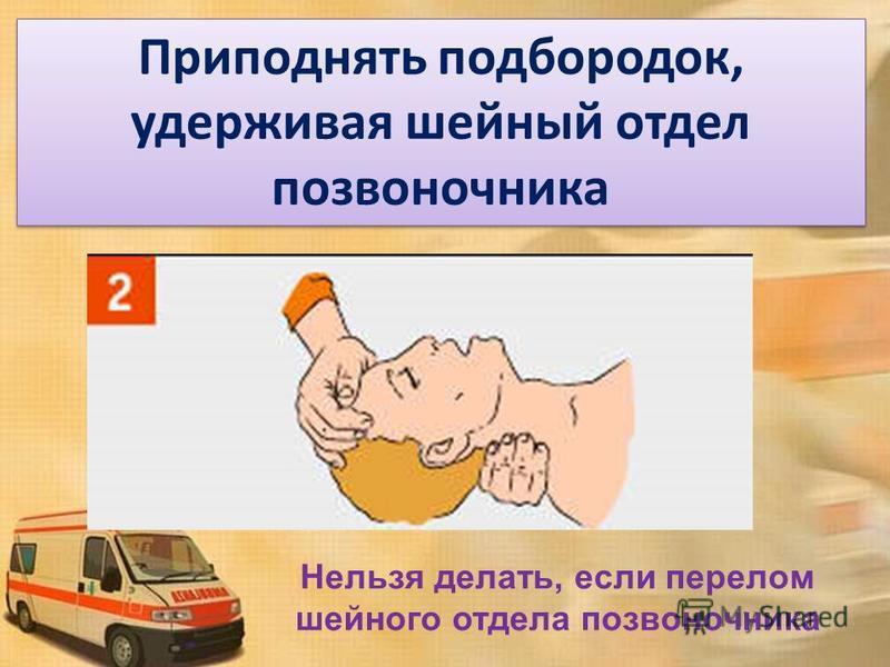 Приподнять подбородок, удерживая шейный отдел позвоночника Нельзя делать, если перелом шейного отдела позвоночника