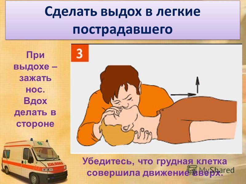 Сделать выдох в легкие пострадавшего При выдохе – зажать нос. Вдох делать в стороне Убедитесь, что грудная клетка совершила движение вверх.