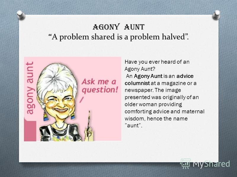 AGONY AUNT A problem shared is a problem halved. Have you ever heard of an Agony Aunt? An Agony Aunt is an advice columnist at a magazine or a newspaper. The image presented was originally of an older woman providing comforting advice and maternal wi