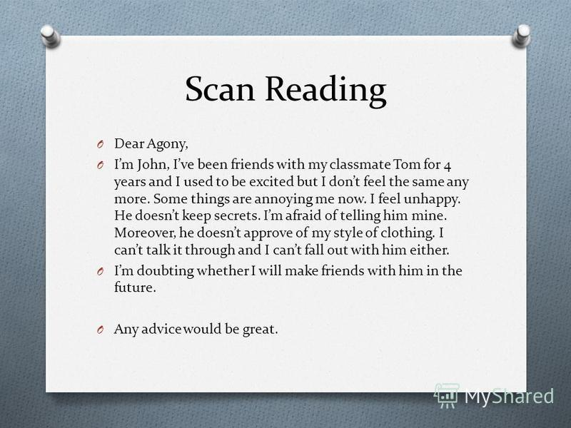 Scan Reading O Dear Agony, O Im John, Ive been friends with my classmate Tom for 4 years and I used to be excited but I dont feel the same any more. Some things are annoying me now. I feel unhappy. He doesnt keep secrets. Im afraid of telling him min