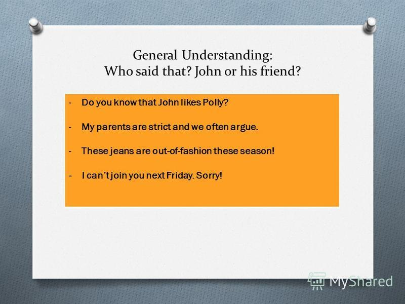 General Understanding: Who said that? John or his friend? -Do you know that John likes Polly? -My parents are strict and we often argue. -These jeans are out-of-fashion these season! - I cant join you next Friday. Sorry!