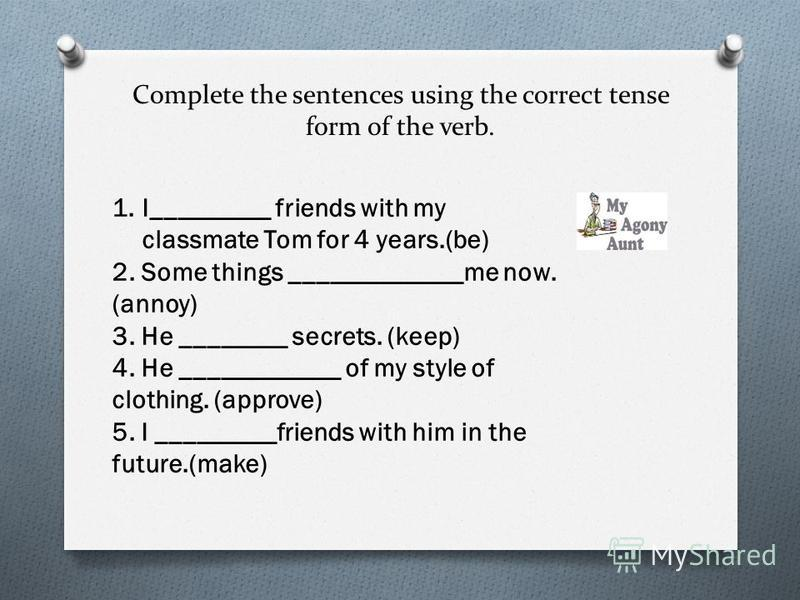 Complete the sentences using the correct tense form of the verb. 1.I_________ friends with my classmate Tom for 4 years.(be) 2. Some things _____________me now. (annoy) 3. He ________ secrets. (keep) 4. He ____________ of my style of clothing. (appro