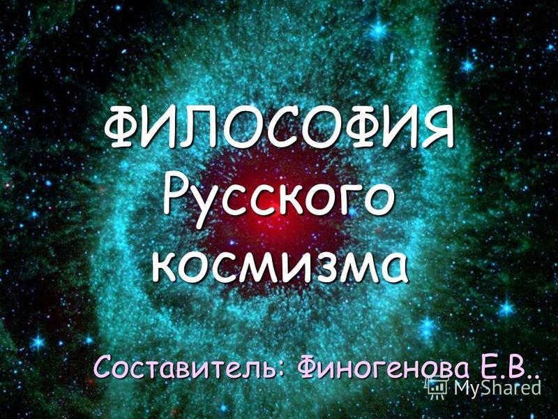 Составитель: Финогенова Е.В.. ФИЛОСОФИЯ Русского космизма