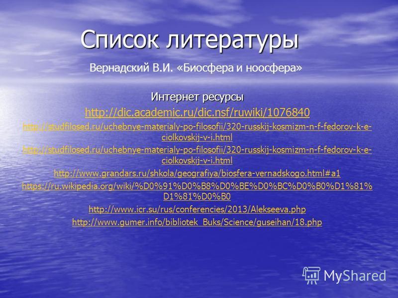 Список литературы Вернадский В.И. «Биосфера и ноосфера» Интернет ресурсы http://dic.academic.ru/dic.nsf/ruwiki/1076840 http://studfilosed.ru/uchebnye-materialy-po-filosofii/320-russkij-kosmizm-n-f-fedorov-k-e- ciolkovskij-v-i.html http://studfilosed.
