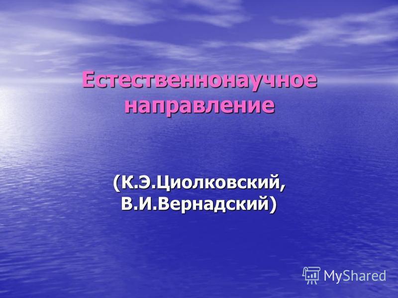 (К.Э.Циолковский, В.И.Вернадский) Естественнонаучное направление