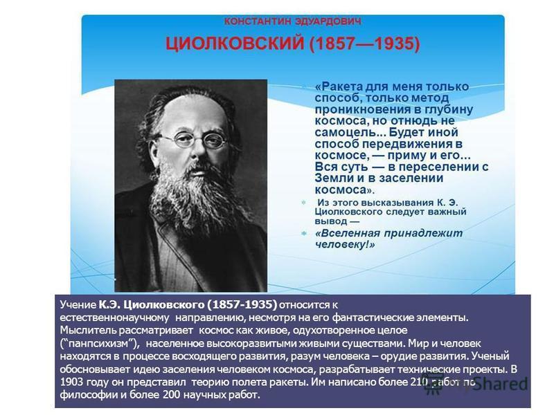 Константин Эдуардович Циолковский (1857-1935) Учение К.Э. Циолковского (1857-1935) относится к естественнонаучному направлению, несмотря на его фантастические элементы. Мыслитель рассматривает космос как живое, одухотворенное целое (панпсихизм), насе
