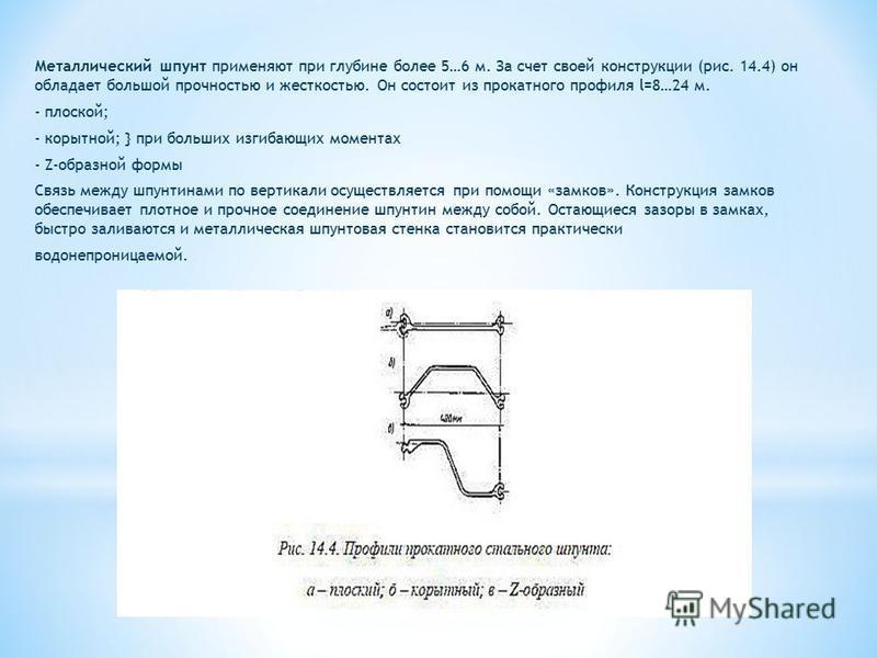 Металлический шпунт применяют при глубине более 5…6 м. За счет своей конструкции (рис. 14.4) он обладает большой прочностью и жесткостью. Он состоит из прокатного профиля l=8…24 м. - плоской; - корытной; } при больших изгибающих моментах - Z-образной