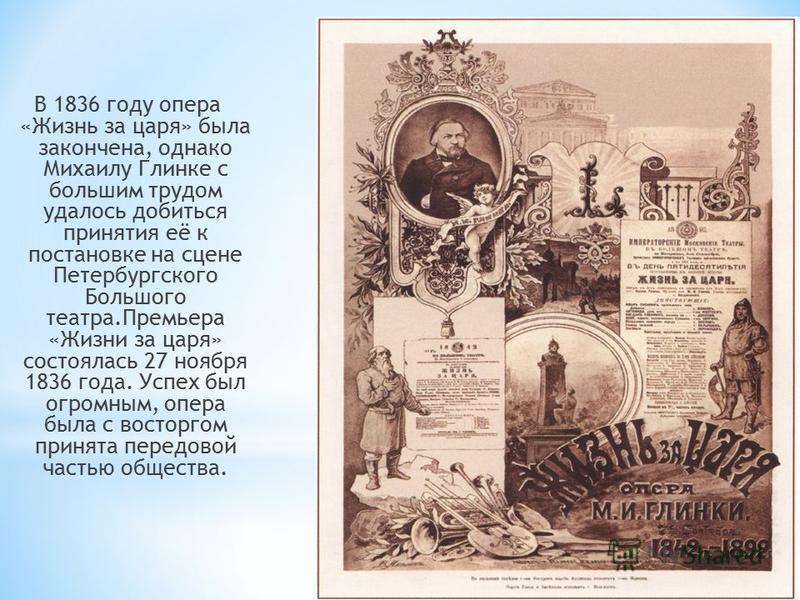 В 1836 году опера «Жизнь за царя» была закончена, однако Михаилу Глинке с большим трудом удалось добиться принятия её к постановке на сцене Петербургского Большого театра.Премьера «Жизни за царя» состоялась 27 ноября 1836 года. Успех был огромным, оп