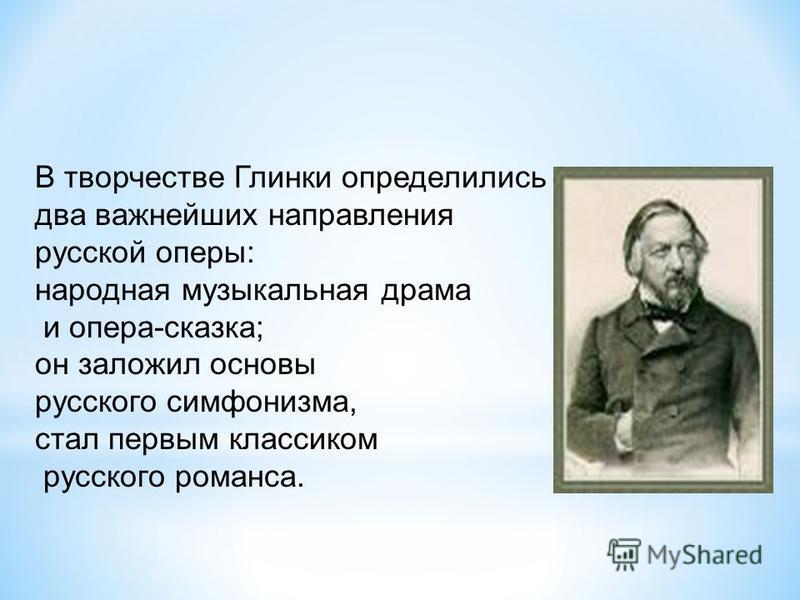 В творчестве Глинки определились два важнейших направления русской оперы: народная музыкальная драма и опера-сказка; он заложил основы русского симфонизма, стал первым классиком русского романса.
