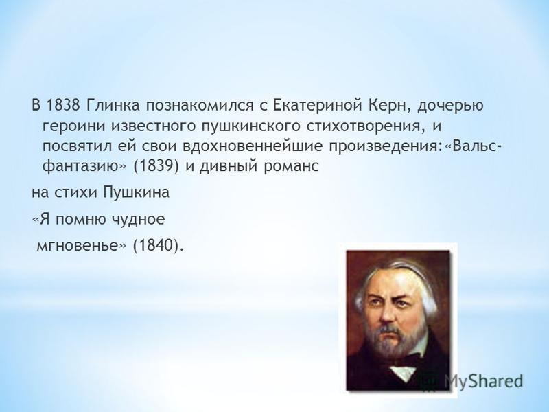 В 1838 Глинка познакомился с Екатериной Керн, дочерью героини известного пушкинского стихотворения, и посвятил ей свои вдохновеннейшие произведения:«Вальс- фантазию» (1839) и дивный романс на стихи Пушкина «Я помню чудное мгновенье» (1840).