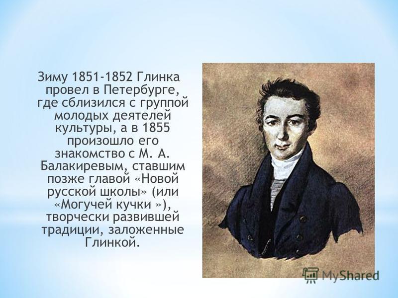 Зиму 1851-1852 Глинка провел в Петербурге, где сблизился с группой молодых деятелей культуры, а в 1855 произошло его знакомство с М. А. Балакиревым, ставшим позже главой «Новой русской школы» (или «Могучей кучки »), творчески развившей традиции, зало