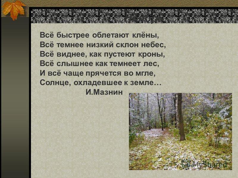 Ноябрь Всё быстрее облетают клёны, Всё темнее низкий склон небес, Всё виднее, как пустеют кроны, Всё слышнее как темнеет лес, И всё чаще прячется во мгле, Солнце, охладевшее к земле … И.Мазнин Ноябрь. Всё быстрее облетают клёны, всё темнее низкий скл