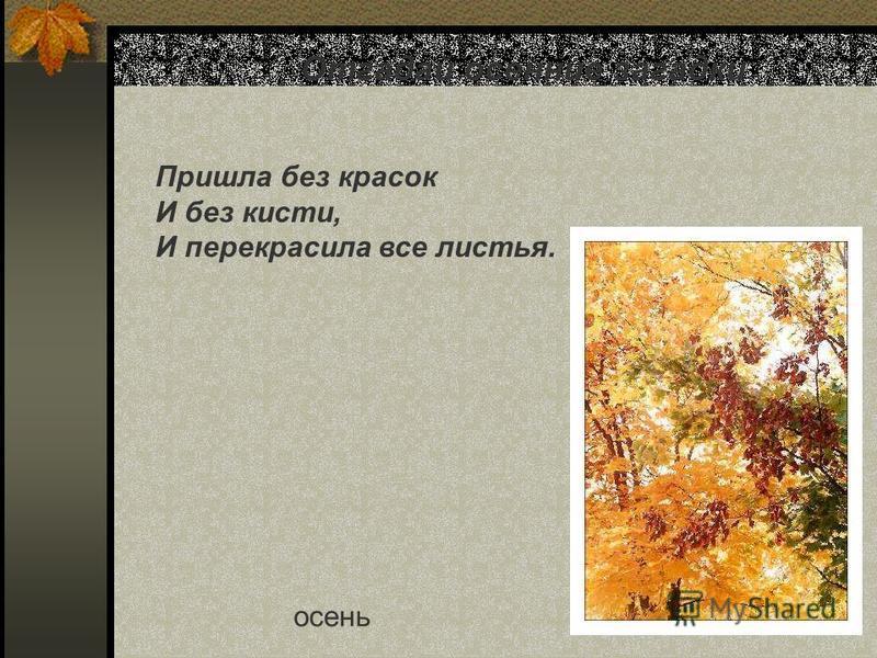 Отгадай осенние загадки Пришла без красок И без кисти, И перекрасила все листья. осень Отгадай осенние загадки. Пришла без красок И без кисти, И перекрасила все листья. Осень.