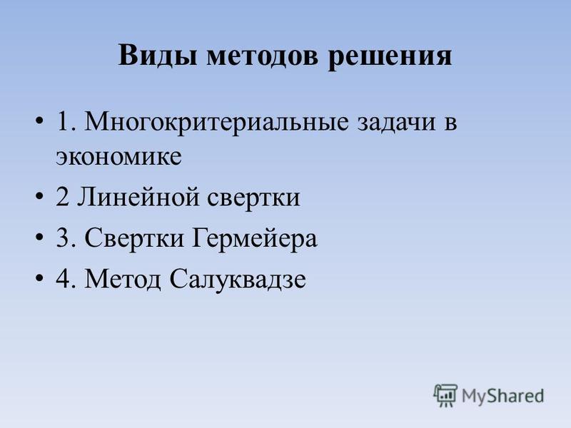 Виды методов решения 1. Многокритериальные задачи в экономике 2 Линейной свертки 3. Свертки Гермейера 4. Метод Салуквадзе