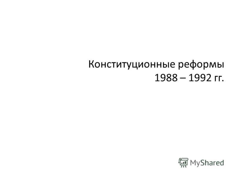 Конституционные реформы 1988 – 1992 гг.