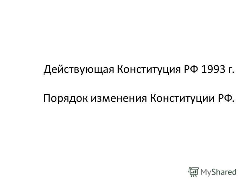 Действующая Конституция РФ 1993 г. Порядок изменения Конституции РФ.