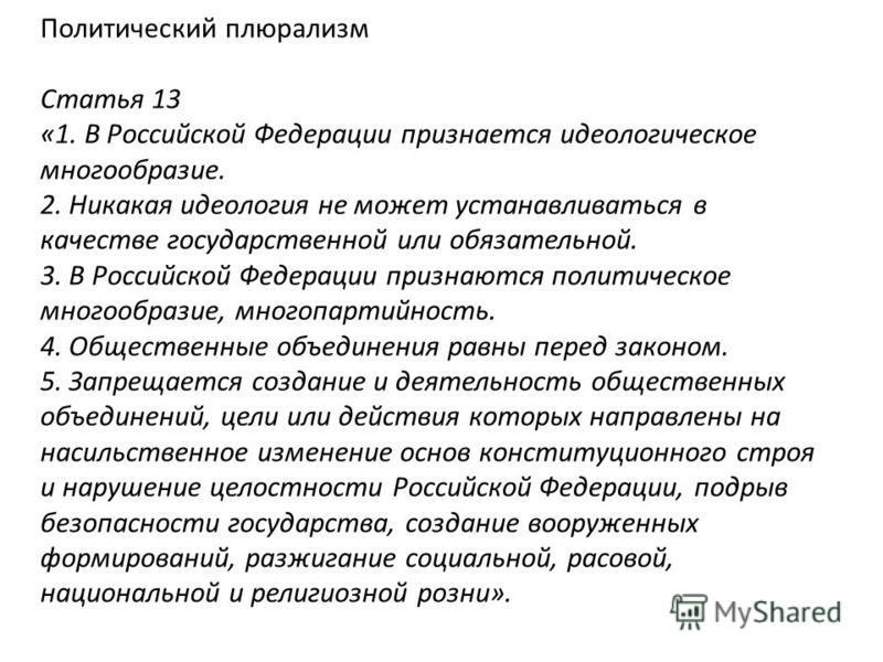 Политический плюрализм Статья 13 «1. В Российской Федерации признается идеологическое многообразие. 2. Никакая идеология не может устанавливаться в качестве государственной или обязательной. 3. В Российской Федерации признаются политическое многообра