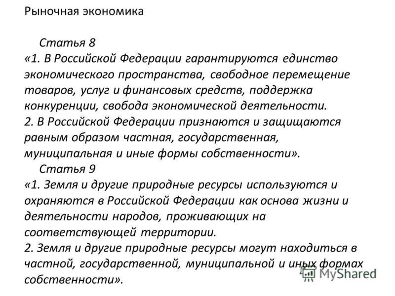 Рыночная экономика Статья 8 «1. В Российской Федерации гарантируются единство экономического пространства, свободное перемещение товаров, услуг и финансовых средств, поддержка конкуренции, свобода экономической деятельности. 2. В Российской Федерации