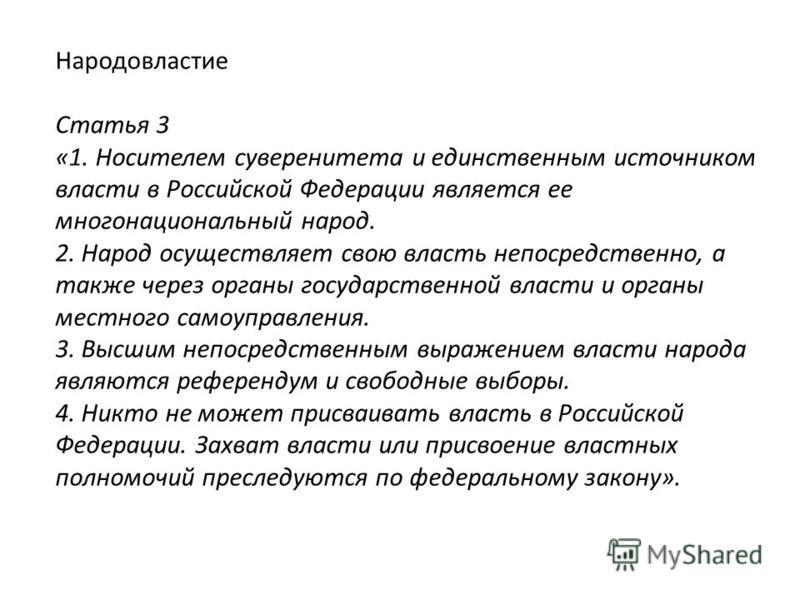 Народовластие Статья 3 «1. Носителем суверенитета и единственным источником власти в Российской Федерации является ее многонациональный народ. 2. Народ осуществляет свою власть непосредственно, а также через органы государственной власти и органы мес