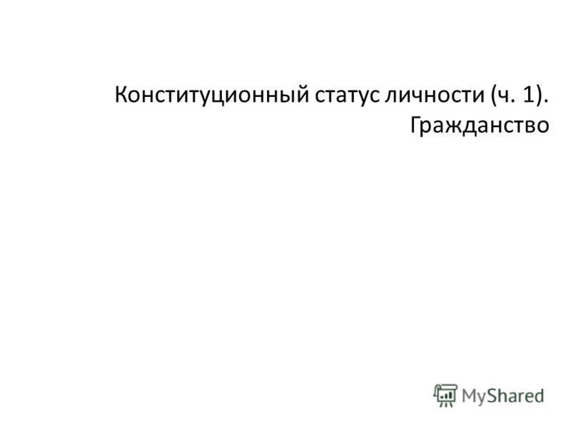Конституционный статус личности (ч. 1). Гражданство