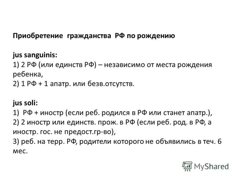 Приобретение гражданства РФ по рождению jus sanguinis: 1) 2 РФ (или единств РФ) – независимо от места рождения репенка, 2) 1 РФ + 1 апарт. или без в.отсутствии. jus soli: 1) РФ + иностр (если реп. родился в РФ или станет апарт.), 2) 2 иностр или един