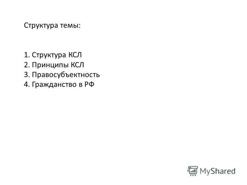 Структура темы: 1. Структура КСЛ 2. Принципы КСЛ 3. Правосубъектность 4. Гражданство в РФ