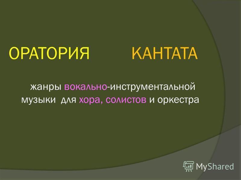 ОРАТОРИЯ КАНТАТА жанры вокально-инструментальной музыки для хора, солистов и оркестра