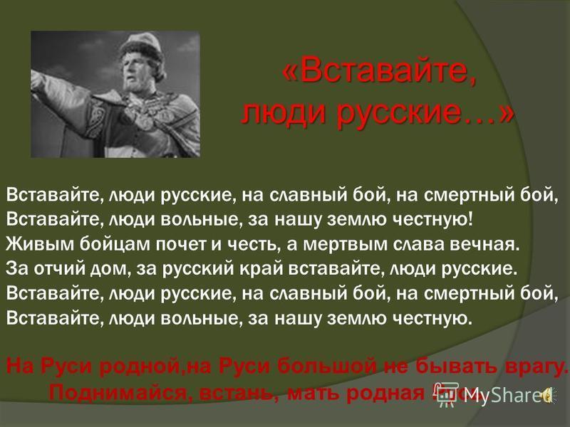 «Вставайте, люди русские…» Вставайте, люди русские, на славный бой, на смертный бой, Вставайте, люди вольные, за нашу землю честную! Живым бойцам почет и честь, а мертвым слава вечная. За отчий дом, за русский край вставайте, люди русские. Вставайте,