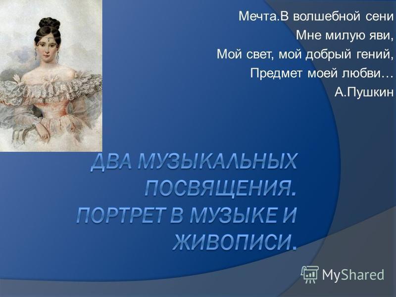 Мечта.В волшебной сени Мне милую яви, Мой свет, мой добрый гений, Предмет моей любви… А.Пушкин
