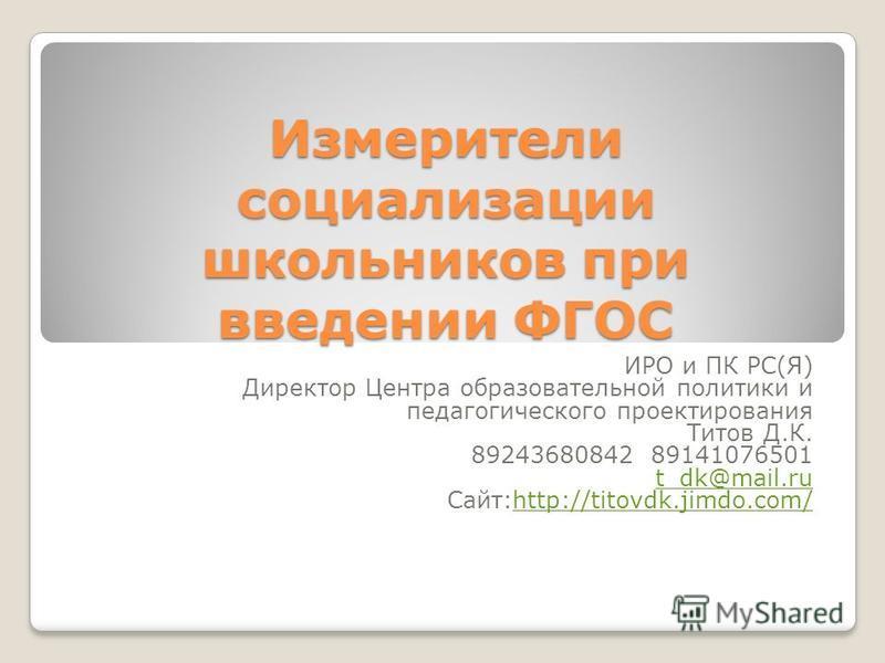 Измерители социализации школьников при введении ФГОС ИРО и ПК РС(Я) Директор Центра образовательной политики и педагогического проектирования Титов Д.К. 89243680842 89141076501 t_dk@mail.ru Сайт:http://titovdk.jimdo.com/http://titovdk.jimdo.com/