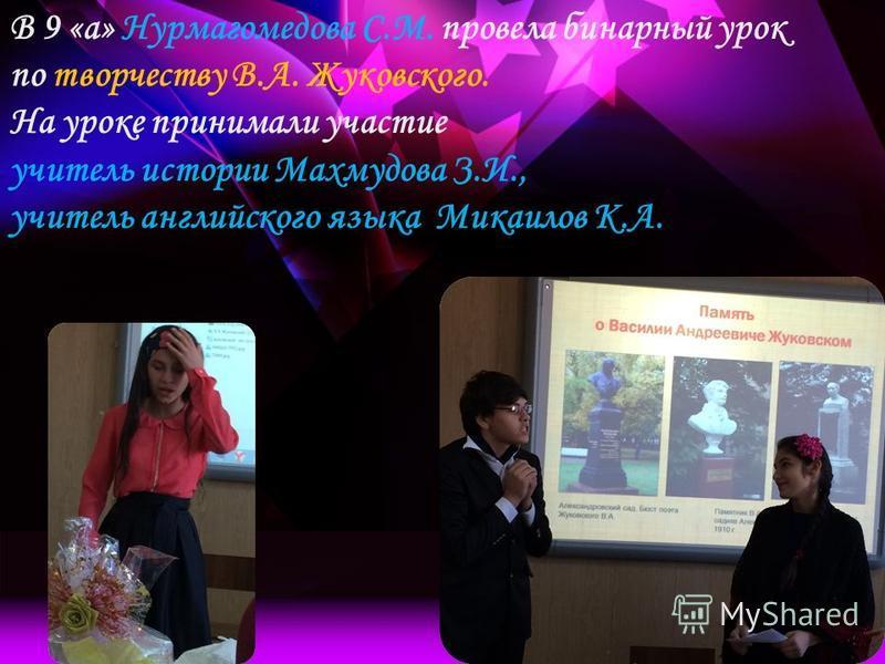 В 9 «а» Нурмагомедова С.М. провела бинарный урок по творчеству В.А. Жуковского. На уроке принимали участие учитель истории Махмудова З.И., учитель английского языка Микаилов К.А.