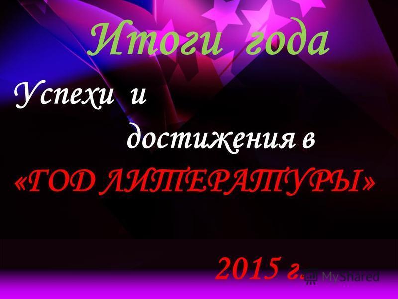 Итоги года Успехи и достижения в «ГОД ЛИТЕРАТУРЫ» 2015 г.