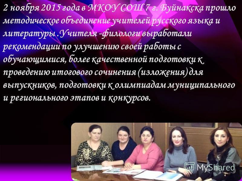 2 ноября 2015 года в МКОУ СОШ 7 г. Буйнакска прошло методическое объединение учителей русского языка и литературы.Учителя -филологи выработали рекомендации по улучшению своей работы с обучающимися, более качественной подготовки к проведению итогового